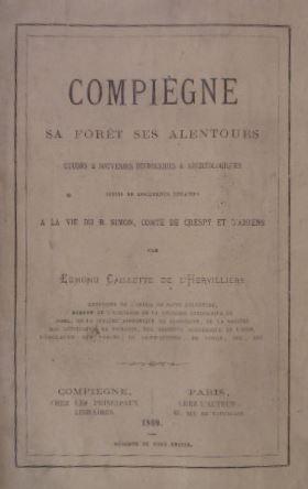 CAILLETTE DE L'HERVILLIERS, EDMOND. - Compiègne sa forèt ses alentours. Etudes & souvenirs historiques & archéologiques suivi de documents relatifs a la vie du B. Simon, Comte de Crespy et d'Amiens.