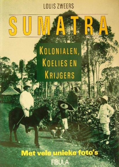ZWEERS, L. - Sumatra. Kolonialen, koelies en krijgers.