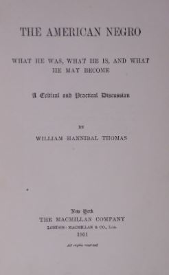 THOMAS, WILLIAM HANNIBAL. - The American negro. What he was, what he is, and what he may become. A critical and practical discussion.