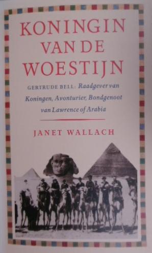 WALLACH, JANET. - Koningin van de woestijn. Gertrude Bell, raadgever van koningen, avonturier, bondgenoot van Lawrence of Arabia.