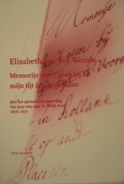 WOUDE, ELISABETH VAN DER. - Memorije van't geen bij mijn tijt is voorgevallen. Met het opzienbarende verslag van haar reis naar de Wilde Kust 1676-1677 (uitgegeven) door Kim Isolde Muller.