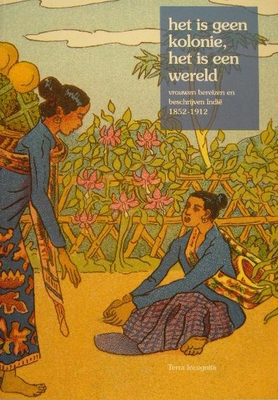 WEVER, D. DE, A. KIESKAMP. (RED.). - Het is geen kolonie, het is een wereld. Vrouwen bereizen en beschrijven Indië 1852-1912. Ida Pfeifer, Augusta de Wit, Anna Weber-van Bosse, Marie van Zeggelen, Carry van Bruggen, Aletta Jacobs, Dé-lilah.