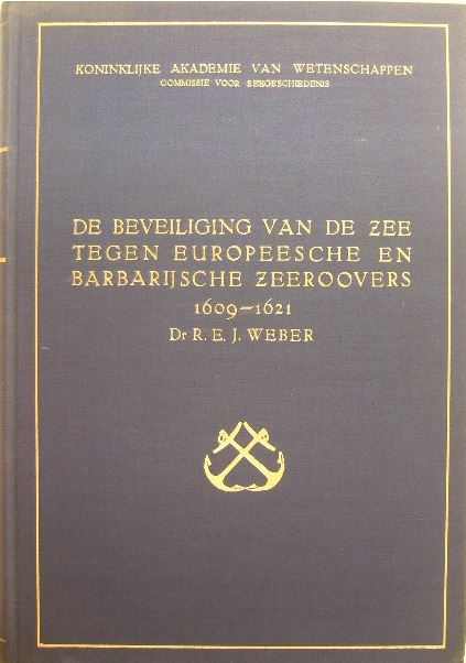 WEBER, R.E.J. - De beveiliging van de zee tegen Europeesche en Barbarijnsche zeeroovers 1609-1621.