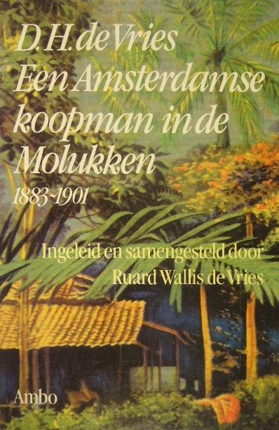 VRIES, DIRK HENDRIK DE. - Een Amsterdams koopman in de Molukken 1883-1901. Ingeleid en samengesteld door Ruard Wallis de Vries.