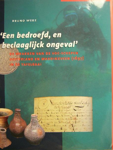 WERZ, BRUNO E.J.S. - 'Een bedroefd, en beclaaglijck ongeval'.  De wrakken van de VOC-schepen Oosterland en Waddinxveen (1697) in de Tafelbaai.