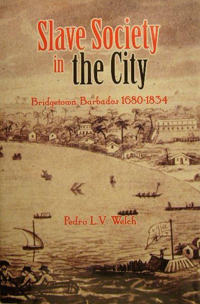 WELCH, PEDRO L.V. - Slave society in the city. Bridgetown. Barbados 1680-1834.
