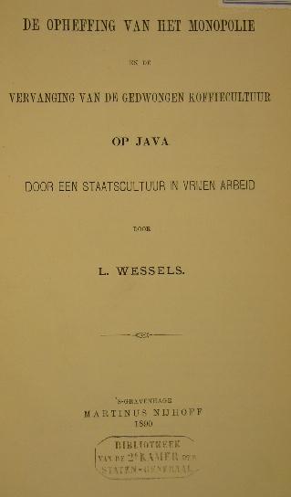 WESSELS, L. - De opheffing van het monopolie en de vervanging van de gedwongen koffiecultuur op Java door een staatscultuur in vrijen arbeid.