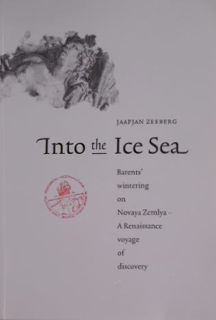 ZEEBERG, JAAP JAN. - Into the Ice Sea. Barents' wintering on Novaya Zemlya - a renaissance voyage of discovery. With contributions by Pieter Floore.