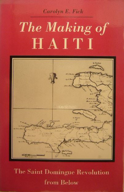 FICK, CAROLYN E. - The making of Haiti. The Saint Domingue revolution from below.