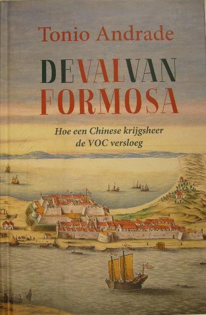 ANDRADE, TONIO. - De val van Formosa. Hoe een Chinese krijgsheer de VOC versloeg. Vertaald door Tristan Mostert.