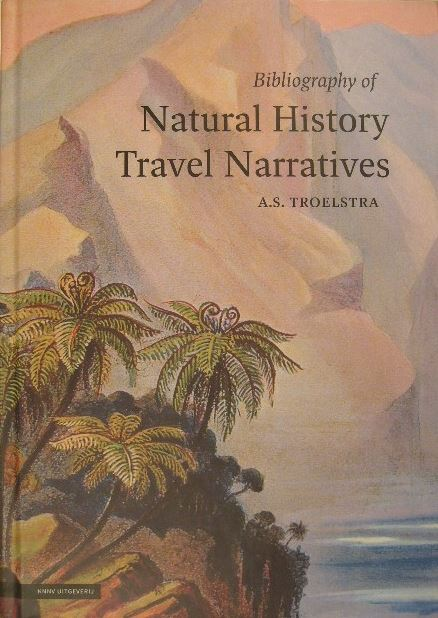 TROELSTRA, ANNE S. - A Bibliography of natural history travel narratives. Editor and bibliographical assistance Cis van Heertum.