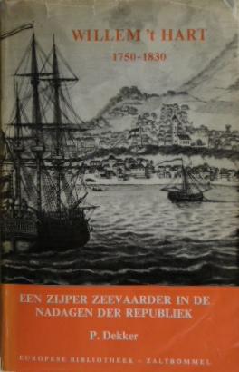 DEKKER, P. - Willem 't Hart 1750-1830. Een Zijper zeevaarder in de nadagen der Republiek.