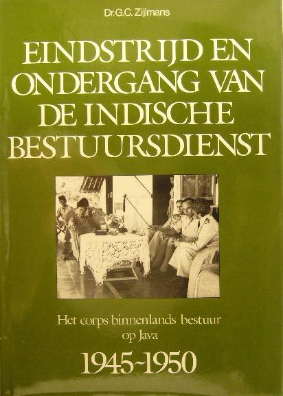 ZIJLMANS, G.C. - Eindstrijd en ondergang van de Indische bestuursdienst. Het corps binnenlands bestuur op Java 1945-1950.